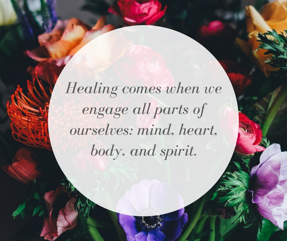 Healing comes when we engage all parts of ourselves: mind, heart, body, and spirit.