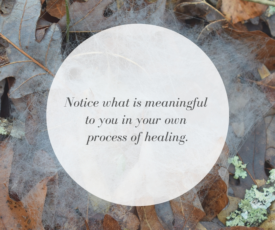 Notice what is meaningful to you in your own process of healing.
