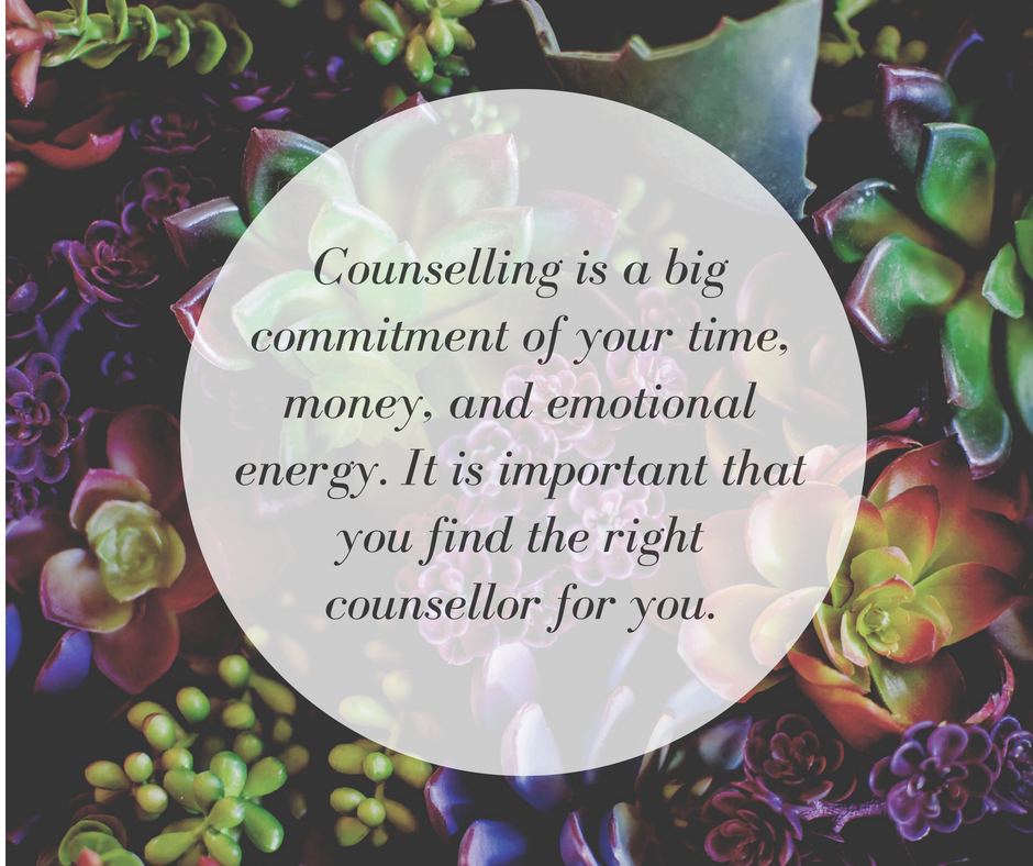 Counselling is a big commitment of your time, money, and emotional energy. It is important that you find the right counsellor for you.
